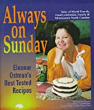 Ostman, Eleanor: Always on Sunday: Eleanor Ostman&#39;s Best Tested Recipes  Tales of World Travels, Food Celebrities, Family &amp; Minnesota&#39;s North Country  Selected from 30 Years of Her co