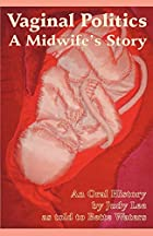 Vaginal Politics: A midwife story by Judy…