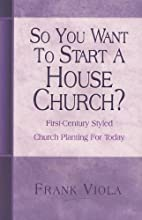 So You Want to Start a House Church?:…
