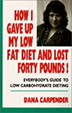 Carpenter, Dana: How I Gave Up My Low Fat Diet and Lost Forty Pounds!: Everybody&#39;s Guide to Low Carbohydrate Dieting