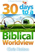30 Days To A Biblical Worldview by Chris…