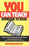 Peoples, Lorraine: You Can Teach Someone to Read: A How-To Book for Friends, Parents, and Teachers  Step-By-Step Detailed Directions to Provide Anyone the Necessary Tools to Easily Teach Someone to r