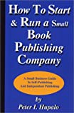 Hupalo, Peter I.: How to Start and Run a Small Book Publishing Company: A Small Business Guide to Self-Publishing and Independent Publishing