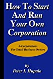 Peter I Hupalo: How To Start And Run Your Own Corporation: S-Corporations For Small Business Owners