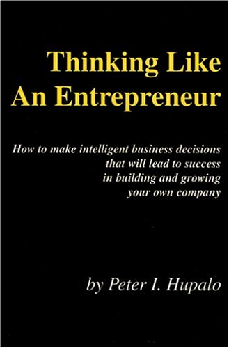 thinking-like-an-entrepreneur-how-to-make-intelligent-business-decisions-that-will-lead-to-success-in-building-and-growing-your-own-company