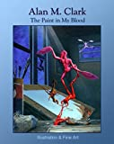 Clark, Alan M.: The Paint in My Blood: Illustration and Fine Art
