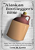 Kania, Leon W.: The Alaskan Bootlegger&#39;s Bible: Makin&#39; Beer, Wine, Liquers &amp; Moonshine Whiskey