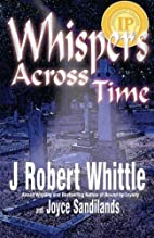 Whispers Across Time by J. Robert Whittle