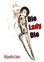 Die, Lady, Die by Alejandro Lopez