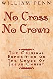 Penn, William: No Cross No Crown: A Discourse Showing the Nature and Discipline of the Holy Cross of Christ; And That the Denial of Self