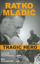 Ratko Mladic: Tragic Hero by Milo…