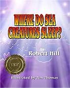Where Do Sea Creatures Sleep? by Robert Hill