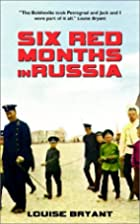 Six Red Months in Russia by Louise Bryant