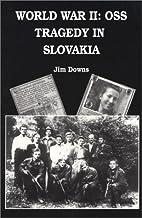 World War II: OSS Tragedy in Slovakia by Jim…