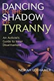 Lothamer, Neriah: Dancing in the Shadow of Tyranny: An Activist's Guide to Inner Disarmament