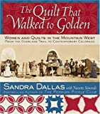 Kendal, Povy Atchison: The Quilt That Walked To Golden: Women and Quilts in the Mountain West From the Overland Trail to Contemporary Colorado