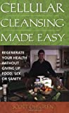 Ohlgren, Scott: Cellular Cleansing Made Easy: Regenerate Your Health Without Giving Up Food, Sex, Or Sanity
