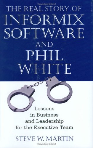 the-real-story-of-informix-software-and-phil-white-lessons-in-business-and-leadership-for-the-executive-team