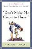 Plowman, Ginger: Don&#39;t Make Me Count to Three: a Mom&#39;s Look at Heart-Oriented Discipline