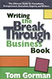 Gorman, Tom: Writing the Breakthrough Business Book: The Ultimate Guide for Consultants, Entrepreneurs, Executives, Experts, and Writers