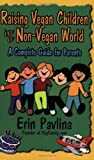 Pavlina, Erin: Raising Vegan Children in a Non-Vegan World: A Complete Guide for Parents