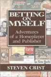 Crist, Steven: Betting on Myself: Adventures of a Horseplayer and Publisher