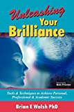 Walsh, Brian E.: Unleashing Your Brilliance: Tools & Techniques to Achieve Personal, Professional & Academic Success