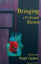 Bringing a Fir Straight Down by Hugh Ogden