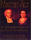 Dodds, Elisabeth D.: Marriage To A Difficult Man: The Uncommon Union Of Jonathan & Sarah Edwards