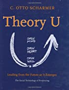 Theory U: Leading from the Future as it…