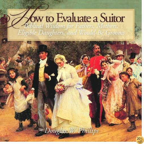 How to Evaluate a Suitor: Biblical Wisdom for Fathers, Mothers, Eligible Daughters, and Would-be Grooms
