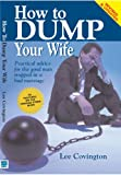 Covington, Lee: How To Dump Your Wife: Practical Advice For The Good Man Trapped In A Bad Marriage