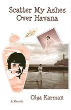 Scatter My Ashes Over Havana by Olga Karman