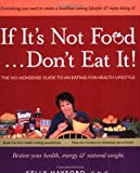Hayford, Kelly: If It's Not Food, Don't Eat It!: The No-nonsense Guide to an Eating-for-health Lifestyle