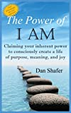 Shafer, Dan: The Power of I AM: Claiming your inherent power  to consciously create a life of purpose, meaning and joy