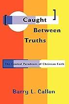 Caught Between Truths by Barry L. Callen