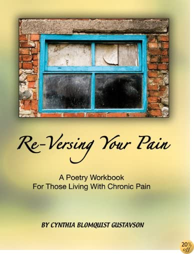 Re-Versing Your Pain: A Poetry Workbook for Those Living with Chronic Pain (In-Versing Your Life)