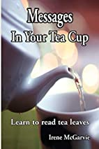 Messages In Your Tea Cup: Learn to read tea…