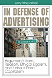 Kirkpatrick, Jerry: In Defense of Advertising: Arguments from Reason, Ethical Egoism, and Laissez-Faire Capitalism