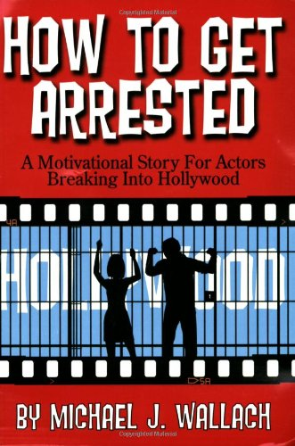 how-to-get-arrested-a-motivational-story-for-actors-breaking-into-hollywood
