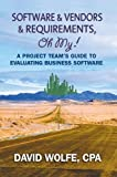 David Wolfe: Software & Vendors & Requirements, Oh My!: A Project Team's Guide to Evaluating Business Software