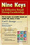 Carl George: Nine Keys to Effective Small Group Leadership: How Lay Leaders Can Establish Dynamic and Healthy Cells, Classes, or Teams