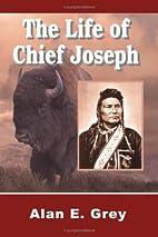 The Life of Chief Joseph by Alan E Grey