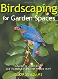 Adams, George: Birdscaping for Garden Spaces: A Guide to Garden Birds and the Native Plants that Attract Them