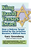 Greenberg, Gary: King David Versus Israel: How a Hebrew Tyrant Hated by the Israelites Became a Biblical Hero