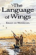 The Language of Wings: Essays on Waterfowl…