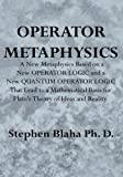 Blaha, Stephen: Operator Metaphysics: A New Metaphysics based on a New Operator Logic and a New Quantum Operator Logic that Lead to a Mathematical Basis for Plato's Theory of Ideas and Reality