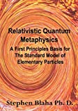 Blaha, Stephen: Relativistic Quantum Metaphysics: A First Principles Basis for the Standard Model of Elementary Particles