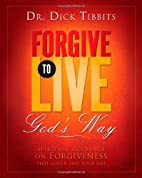 Forgive To Live: God's Way by Dr. Dick…