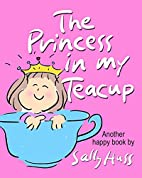 The Princess in My Teacup by Sally Huss